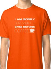 I am sorry for what I said before coffee - Funny Humor T Shirt Classic T-Shirt