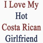 I Love My Hot Costa Rican Girlfriend  by supernova23