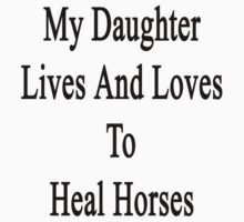 My Daughter Lives And Loves To Heal Horses  by supernova23