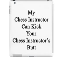 My Chess Instructor Can Kick Your Chess Instructor's Butt  iPad Case/Skin