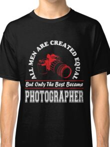 All Men are Created Equal But only the Best Became Photographer Classic T-Shirt