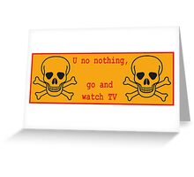 U know nothing... go watch TV Greeting Card