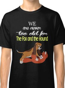 We Are Never Too Old For The Fox And The Hound T-shirts Classic T-Shirt