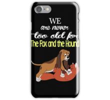 We Are Never Too Old For The Fox And The Hound T-shirts iPhone Case/Skin