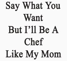 Say What You Want But I'll Be A Chef Like My Mom  by supernova23