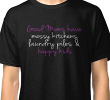 Good Moms Have Messy Kitchen, Laundry, Happy Kids - Mother T Shirt Classic T-Shirt