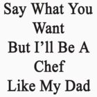 Say What You Want But I'll Be A Chef Like My Dad  by supernova23