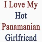 I Love My Hot Panamanian Girlfriend  by supernova23
