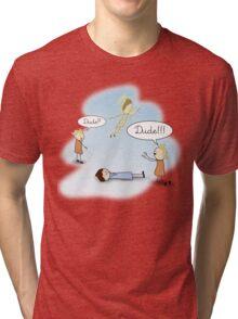 Dude! He's dead! Tri-blend T-Shirt