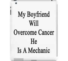 My Boyfriend Will Overcome Cancer He Is A Mechanic  iPad Case/Skin