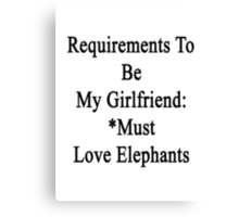 Requirements To Be My Girlfriend: *Must Love Elephants  Canvas Print