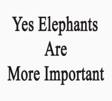 Yes Elephants Are More Important  by supernova23