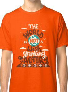 The World is Not a Wish Granting Factory Classic T-Shirt