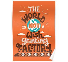 The World is Not a Wish Granting Factory Poster