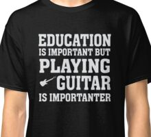 Education Important - Playing Guitar Importanter - Funny Musician T Shirt Classic T-Shirt