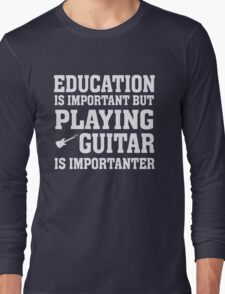 Education Important - Playing Guitar Importanter - Funny Musician T Shirt Long Sleeve T-Shirt