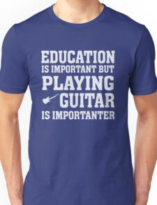 Education Important - Playing Guitar Importanter - Funny Musician T Shirt Unisex T-Shirt
