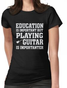 Education Important - Playing Guitar Importanter - Funny Musician T Shirt Womens Fitted T-Shirt