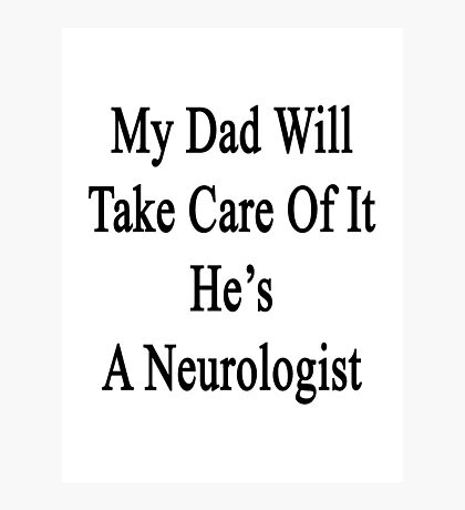 My Dad Will Take Care Of It He's A Neurologist  Photographic Print