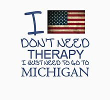 I Don't Need Therapy I Just Need To Go To Michigan T Shirt and Hoodie Unisex T-Shirt