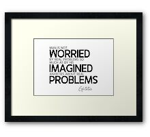 worried about imagined anxieties about real problems - epictetus Framed Print