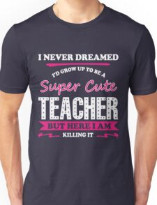 I Never Dreamed I'd Grow Up To Be A Super Cute Teacher. But Here I Am. Killing It! Unisex T-Shirt