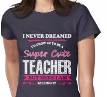 I Never Dreamed I'd Grow Up To Be A Super Cute Teacher. But Here I Am. Killing It! Womens Fitted T-Shirt