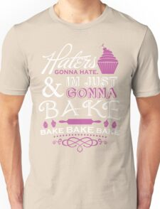 Haters Gonna Hate. I'm Just Gonna Bake! Unisex T-Shirt