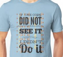 If the cops did not see it... Unisex T-Shirt