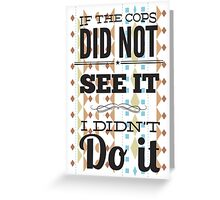 If the cops did not see it... Greeting Card
