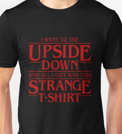 Stranger Things: I Went to the Upside Down and All I got was this Strange T-Shirt Unisex T-Shirt