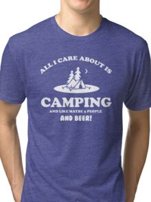 All I care about is Camping and like maybe 3 people and beer Tri-blend T-Shirt