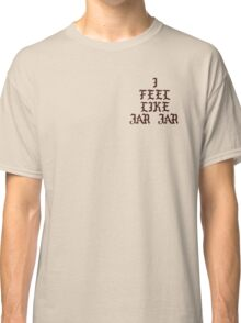 I FEEL LIKE JAR JAR T-SHIRT  Classic T-Shirt