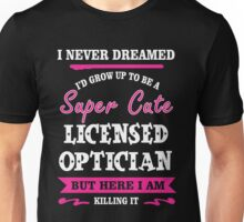 I Never Dreamed I'd Grow Up To Be A Super Cute Licensed Optician T-shirts Unisex T-Shirt