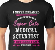 I Never Dreamed I'd Grow Up To Be A Super Cute Medical Scientist T-shirts Unisex T-Shirt