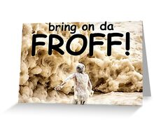 Bring on da FROTH! Greeting Card