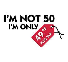 I'm Not 50, I'm Only $49.95... by artpolitic