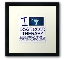 I Don't Need Therapy I Just Need To Go To South Carolina T Shirt and Hoodie Framed Print