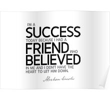 I'm a success today: a friend believed in me - abraham lincoln Poster