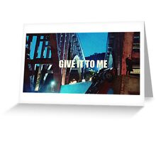 GIVE IT TO ME  Greeting Card