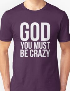God You Must Be Crazy Unisex T-Shirt