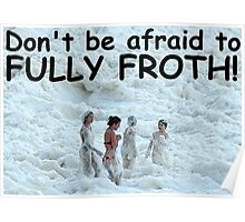 Dont be afraid to FULLY FROTH Poster