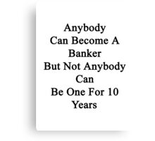 Anybody Can Become A Banker But Not Anybody Can Be One For 10 Years Canvas Print