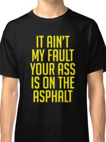 IT AIN'T MY FAULT YOUR ASS IS ON THE ASPHALT Classic T-Shirt