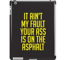 IT AIN'T MY FAULT YOUR ASS IS ON THE ASPHALT iPad Case/Skin