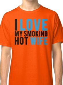 I Love My Smokin Hot Wife Classic T-Shirt