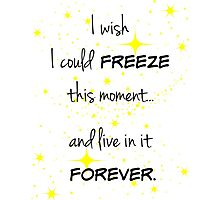 Freeze this Moment Forever Photographic Print