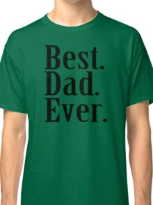 BEST DAD EVER Father's Day Funny Greatest Daddy Family Humor Classic T-Shirt