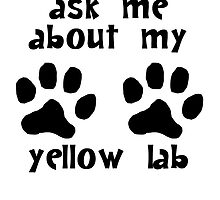 Ask Me About My Yellow Lab by kwg2200