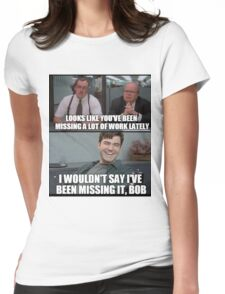 """Not really """"MISSING"""" it, Bob... Womens Fitted T-Shirt"""